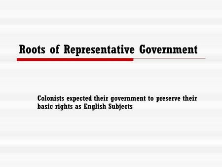 Roots of Representative Government Colonists expected their government to preserve their basic rights as English Subjects.