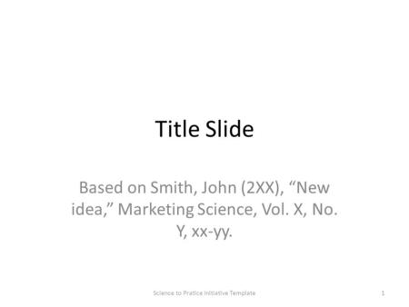 "Title Slide Based on Smith, John (2XX), ""New idea,"" Marketing Science, Vol. X, No. Y, xx-yy. 1Science to Pratice Initiative Template."
