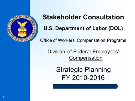 1 Stakeholder Consultation U.S. Department of Labor (DOL) Office of Workers' Compensation Programs Division of Federal Employees' Compensation Strategic.