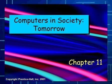 Copyright Prentice-Hall, Inc. 2001 Computers in Society: Tomorrow Chapter 11.