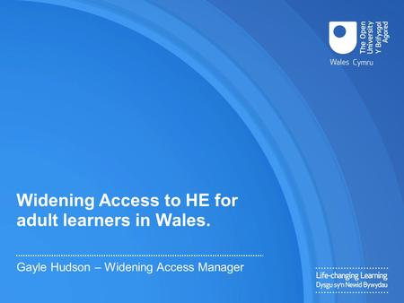 Widening Access to HE for adult learners in Wales. Gayle Hudson – Widening Access Manager.