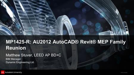 © 2012 Autodesk Matthew Stuver, LEED AP BD+C BIM Manager Dynamix Engineering Ltd. MP1425-R: AU2012 AutoCAD® Revit® MEP Family Reunion.