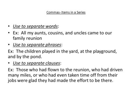 Commas- Items in a Series Use to separate words: Ex: All my aunts, cousins, and uncles came to our family reunion Use to separate phrases: Ex: The children.