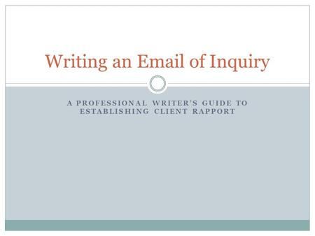 A PROFESSIONAL WRITER'S GUIDE TO ESTABLISHING CLIENT RAPPORT Writing an Email of Inquiry.