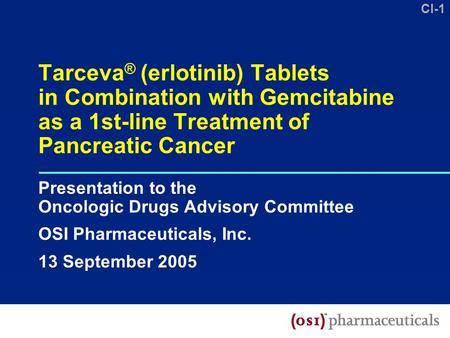 CI-1 Tarceva ® (erlotinib) Tablets in Combination with Gemcitabine as a 1st-line Treatment of Pancreatic Cancer Presentation to the Oncologic Drugs Advisory.