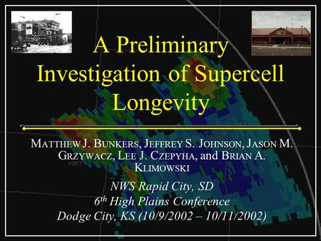 A Preliminary Investigation of Supercell Longevity M ATTHEW J. B UNKERS, J EFFREY S. J OHNSON, J ASON M. G RZYWACZ, L EE J. C ZEPYHA, and B RIAN A. K LIMOWSKI.