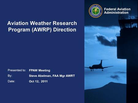 Presented to: By: Date: Federal Aviation Administration Aviation Weather Research Program (AWRP) Direction FPAW Meeting Steve Abelman, FAA Mgr AWRT Oct.