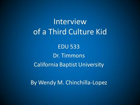 Interview of a Third Culture Kid EDU 533 Dr. Timmons California Baptist University By Wendy M. Chinchilla-Lopez.