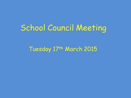 School Council Meeting Tuesday 17 th March 2015. School Council Meeting Rules: Show good looking and good listening Take part as well as allowing others.