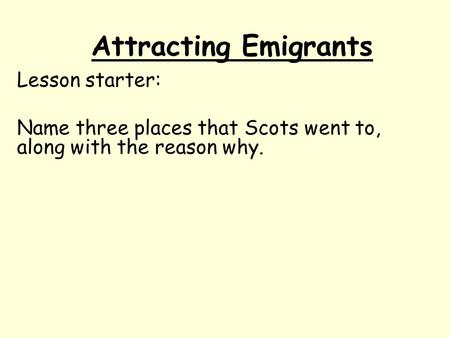 Attracting Emigrants Lesson starter: Name three places that Scots went to, along with the reason why.