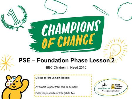 PSE – Foundation Phase Lesson 2 BBC Children in Need 2015 Delete before using in lesson: Available to print from this document: Editable poster template.