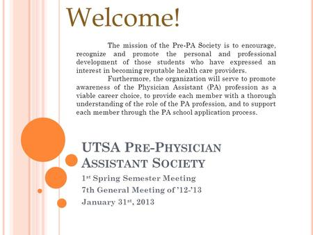 UTSA P RE -P HYSICIAN A SSISTANT S OCIETY 1 st Spring Semester Meeting 7th General Meeting of '12-'13 January 31 st, 2013 Welcome! The mission of the Pre-PA.