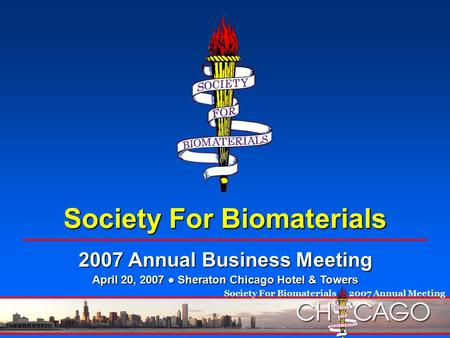 Society For Biomaterials  2007 Annual Meeting Society For Biomaterials 2007 Annual Business Meeting April 20, 2007 ● Sheraton Chicago Hotel & Towers.