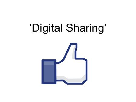 'Digital Sharing'. The Upload and Download Why? Children are already social networking Life and business depends on social networking We are expected.