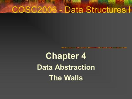 COSC2006 - Data Structures I Chapter 4 Data Abstraction The Walls.