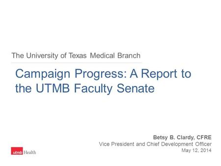 The University of Texas Medical Branch Campaign Progress: A Report to the UTMB Faculty Senate Betsy B. Clardy, CFRE Vice President and Chief Development.