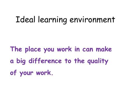 Ideal learning environment The place you work in can make a big difference to the quality of your work.