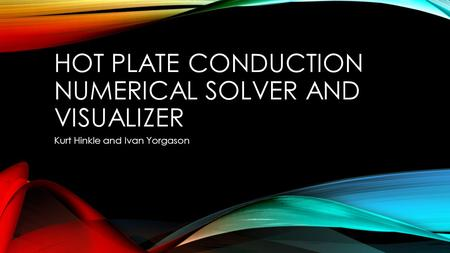 HOT PLATE CONDUCTION NUMERICAL SOLVER AND VISUALIZER Kurt Hinkle and Ivan Yorgason.
