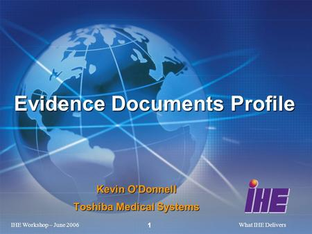 IHE Workshop – June 2006What IHE Delivers 1 Kevin O'Donnell Toshiba Medical Systems Evidence Documents Profile.