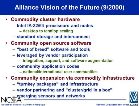 National Computational Science University of Illinois at Urbana-Champaign Alliance Vision of the Future (9/2000) Commodity cluster hardware –Intel IA-32/64.