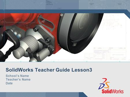 SolidWorks Teacher Guide Lesson3 School's Name Teacher's Name Date.