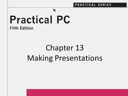 Chapter 13 Making Presentations. 2Practical PC 5 th Edition Chapter 13 Getting Started In this Chapter, you will learn: − How to create effective visuals.