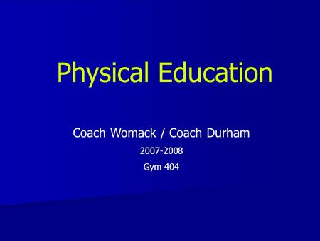 Physical Education Coach Womack / Coach Durham 2007-2008 Gym 404.