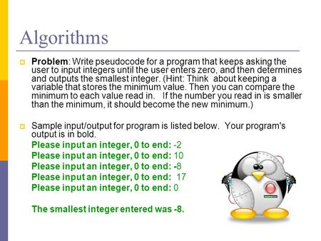 Algorithms  Problem: Write pseudocode for a program that keeps asking the user to input integers until the user enters zero, and then determines and outputs.