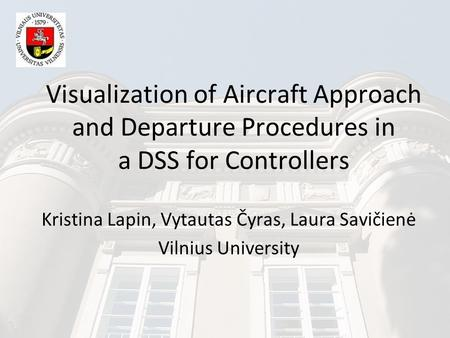 Visualization of Aircraft Approach and Departure Procedures in a DSS for Controllers Kristina Lapin, Vytautas Čyras, Laura Savičienė Vilnius University.