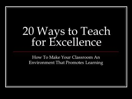 20 Ways to Teach for Excellence How To Make Your Classroom An Environment That Promotes Learning.