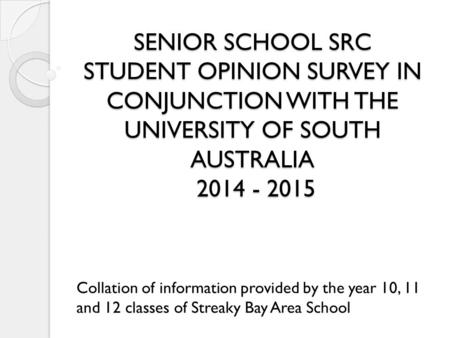 SENIOR SCHOOL SRC STUDENT OPINION SURVEY IN CONJUNCTION WITH THE UNIVERSITY OF SOUTH AUSTRALIA 2014 - 2015 Collation of information provided by the year.