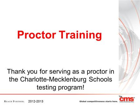 Proctor Training Thank you for serving as a proctor in the Charlotte-Mecklenburg Schools testing program! 2012-2013.