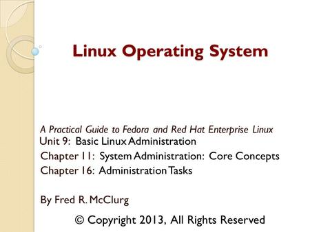 A Practical Guide to Fedora and Red Hat Enterprise Linux Unit 9: Basic Linux Administration Chapter 11: System Administration: Core Concepts Chapter 16: