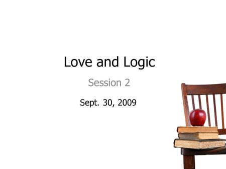 "Love and Logic Session 2 Sept. 30, 2009. 11/14/2015 Agenda/Topics to Be Covered Review Previous Session The ""Thinking"" Mode Responses that Create Fight."