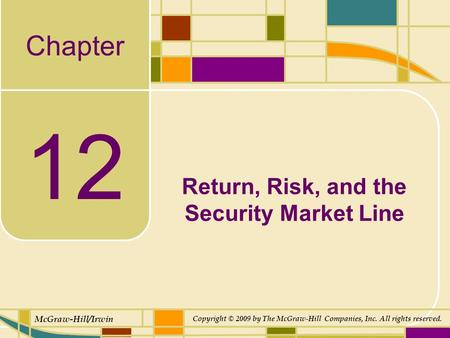 Chapter McGraw-Hill/Irwin Copyright © 2009 by The McGraw-Hill Companies, Inc. All rights reserved. 12 Return, Risk, and the Security Market Line.