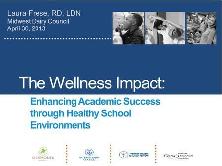 The Wellness Impact: Enhancing Academic Success through Healthy School Environments Laura Frese, RD, LDN Midwest Dairy Council April 30, 2013.