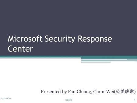 Microsoft Security Response Center Presented by Fan Chiang, Chun-Wei( 范姜竣韋 ) 2015/11/14 1 NTUIM.