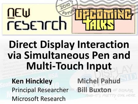 Ken Hinckley Principal Researcher Microsoft Research Michel Pahud Bill Buxton Direct Display Interaction via Simultaneous Pen and Multi-Touch Input.