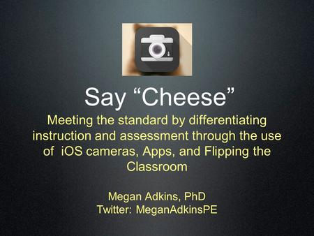 "Say ""Cheese"" Meeting the standard by differentiating instruction and assessment through the use of iOS cameras, Apps, and Flipping the Classroom Megan."