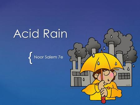 { Acid Rain Noor Salem 7e. Acid rain is rainfall that has been acidified. Oxides of sulfur and nitrogen acidify it. When fossil fuels such as coal and.