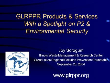GLRPPR Products & Services With a Spotlight on P2 & Environmental Security Joy Scrogum Illinois Waste Management & Research Center Great Lakes Regional.