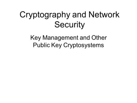 Cryptography and Network Security Key Management and Other Public Key Cryptosystems.