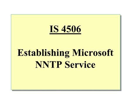 IS 4506 Establishing Microsoft NNTP Service.  Overview NNTP Service benefits How the NNTP Service works Configuring and managing NNTP Service.
