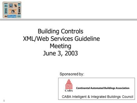 1 Building Controls XML/Web Services Guideline Meeting June 3, 2003 CABA Intelligent & Integrated Buildings Council Sponsored by: