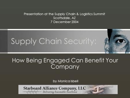 Supply Chain Security: How Being Engaged Can Benefit Your Company by Monica Isbell Presentation at the Supply Chain & Logistics Summit Scottsdale, AZ 7.