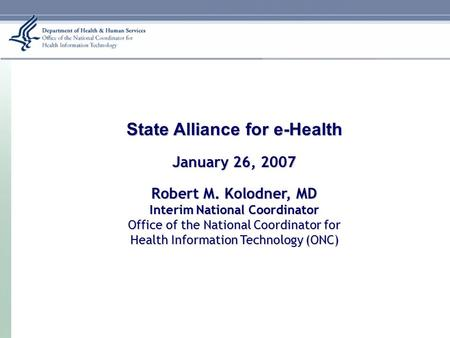 January 26, 2007 State Alliance for e-Health January 26, 2007 Robert M. Kolodner, MD Interim National Coordinator Office of the National Coordinator for.