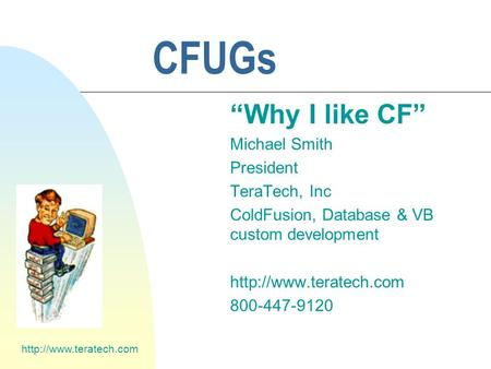 "CFUGs ""Why I like CF"" Michael Smith President TeraTech, Inc ColdFusion, Database & VB custom development"