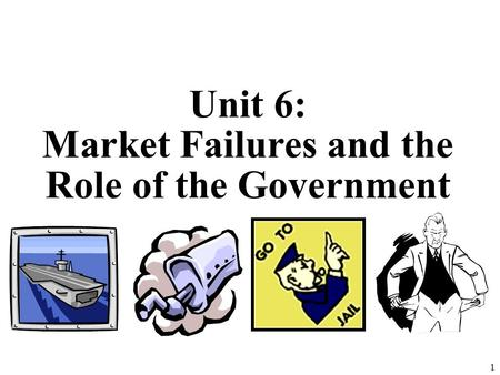 Unit 6: Market Failures and the Role of the Government 1.