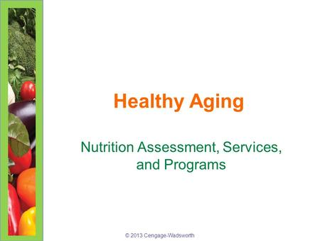 © 2013 Cengage-Wadsworth Healthy Aging Nutrition Assessment, Services, and Programs.