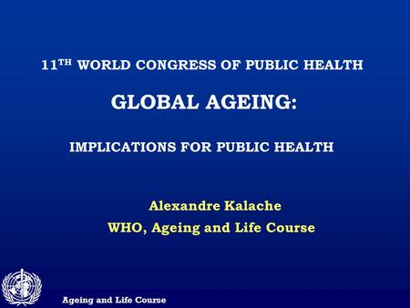 Ageing and Life Course 11 TH WORLD CONGRESS OF PUBLIC HEALTH GLOBAL AGEING: IMPLICATIONS FOR PUBLIC HEALTH Alexandre Kalache WHO, Ageing and Life Course.